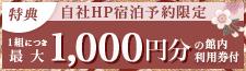 HP予約特典 1組につき最大1,000円の館内利用券を1枚プレゼント